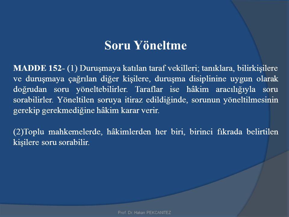 Prof. Dr. Hakan PEKCANITEZ Soru Yöneltme MADDE 152- (1) Duruşmaya katılan taraf vekilleri; tanıklara, bilirkişilere ve duruşmaya çağrılan diğer kişile