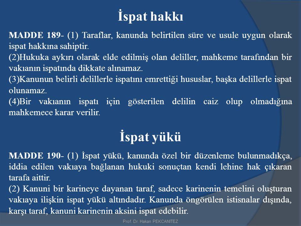 Prof. Dr. Hakan PEKCANITEZ İspat hakkı MADDE 189- (1) Taraflar, kanunda belirtilen süre ve usule uygun olarak ispat hakkına sahiptir. (2)Hukuka aykırı