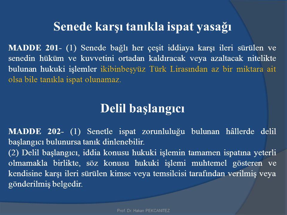 Prof. Dr. Hakan PEKCANITEZ Senede karşı tanıkla ispat yasağı MADDE 201- (1) Senede bağlı her çeşit iddiaya karşı ileri sürülen ve senedin hüküm ve kuv
