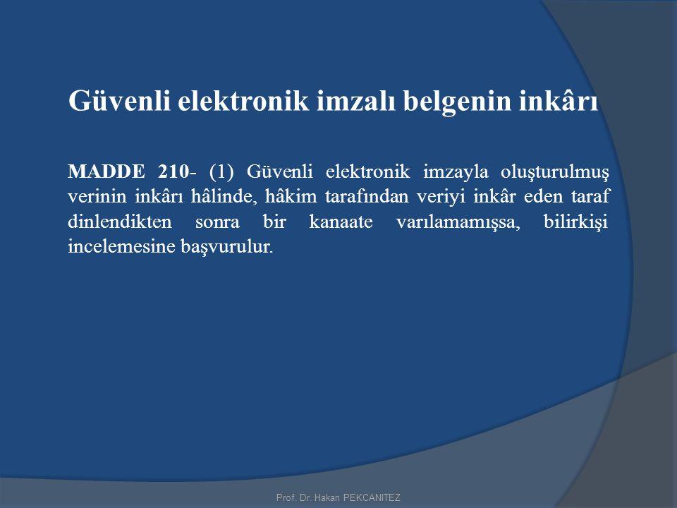 Prof. Dr. Hakan PEKCANITEZ Güvenli elektronik imzalı belgenin inkârı MADDE 210- (1) Güvenli elektronik imzayla oluşturulmuş verinin inkârı hâlinde, hâ