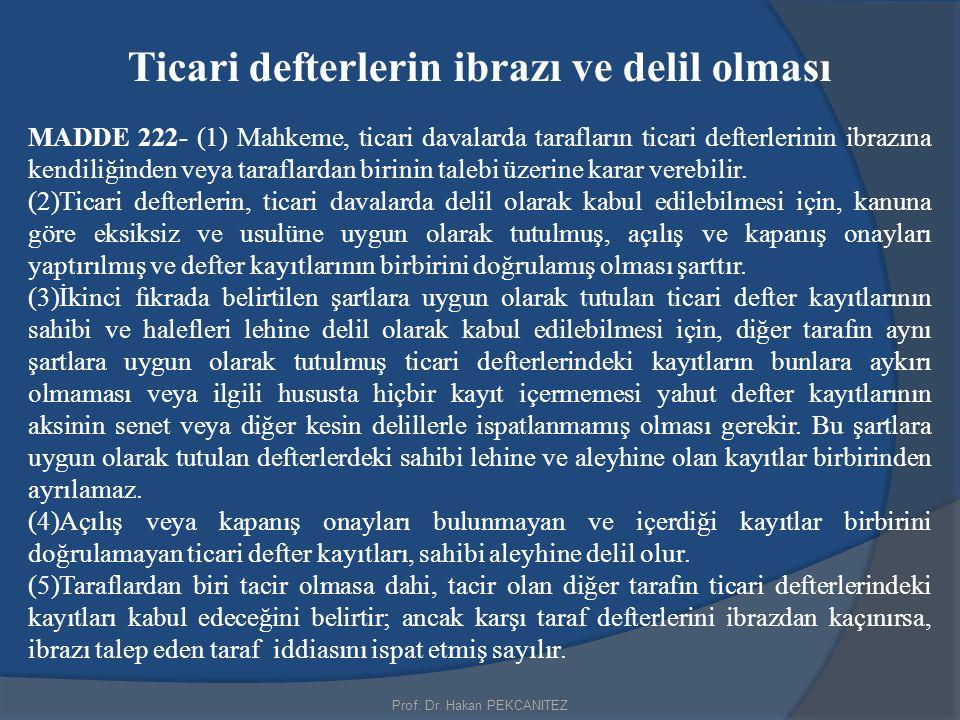 Prof. Dr. Hakan PEKCANITEZ Ticari defterlerin ibrazı ve delil olması MADDE 222- (1) Mahkeme, ticari davalarda tarafların ticari defterlerinin ibrazına