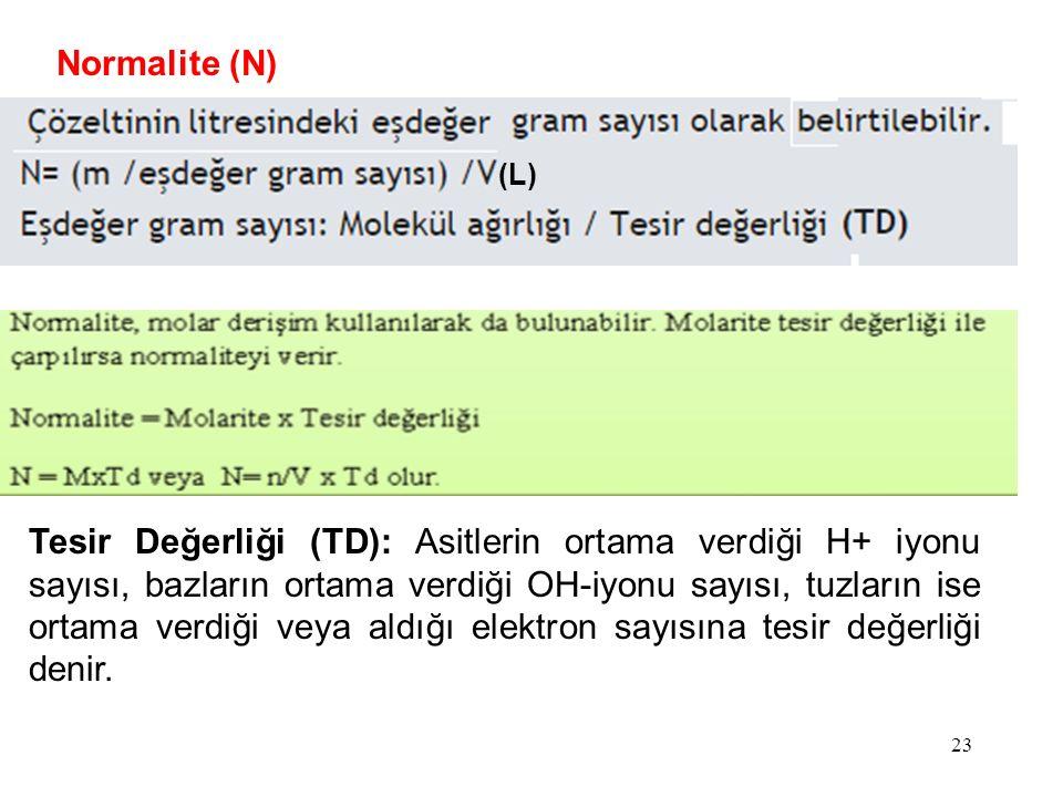 Normalite (N) (L) Tesir Değerliği (TD): Asitlerin ortama verdiği H+ iyonu sayısı, bazların ortama verdiği OH-iyonu sayısı, tuzların ise ortama verdiği