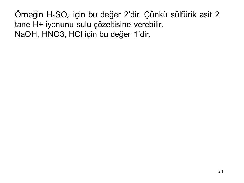 Örneğin H 2 SO 4 için bu değer 2'dir. Çünkü sülfürik asit 2 tane H+ iyonunu sulu çözeltisine verebilir. NaOH, HNO3, HCl için bu değer 1'dir. 24