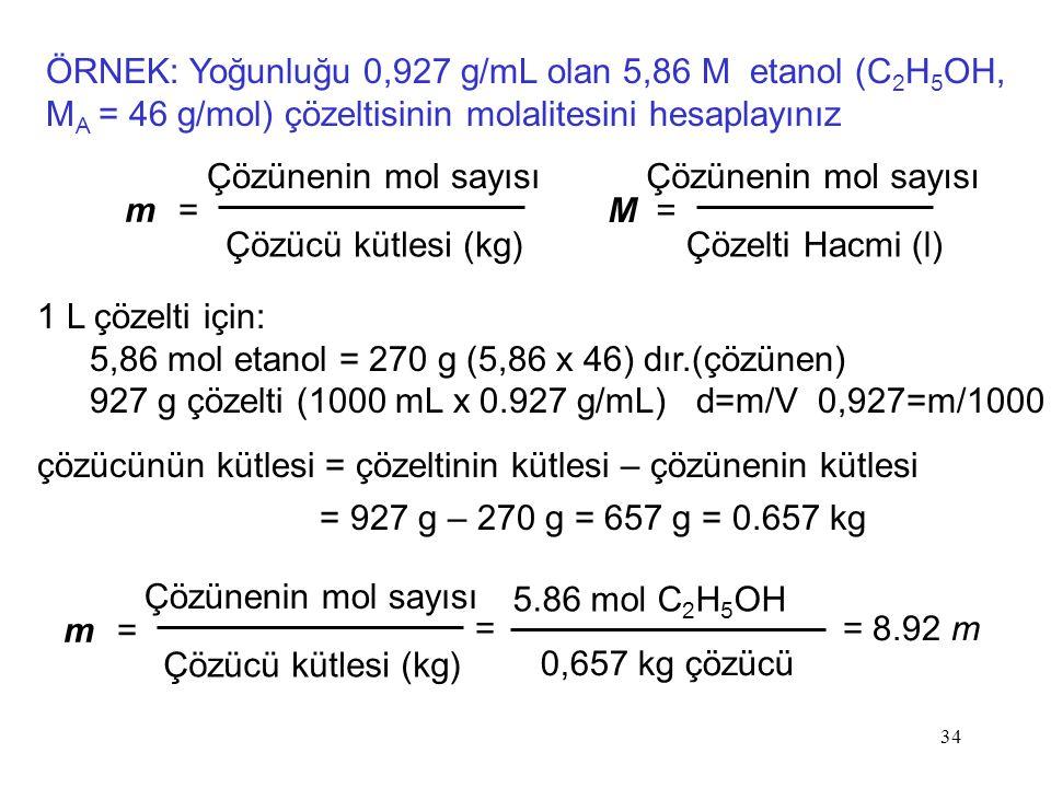 ÖRNEK: Yoğunluğu 0,927 g/mL olan 5,86 M etanol (C 2 H 5 OH, M A = 46 g/mol) çözeltisinin molalitesini hesaplayınız m =m = Çözünenin mol sayısı Çözücü