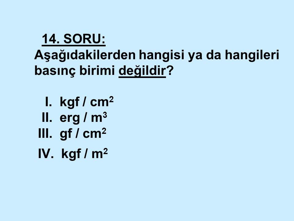 14. SORU: Aşağıdakilerden hangisi ya da hangileri basınç birimi değildir.