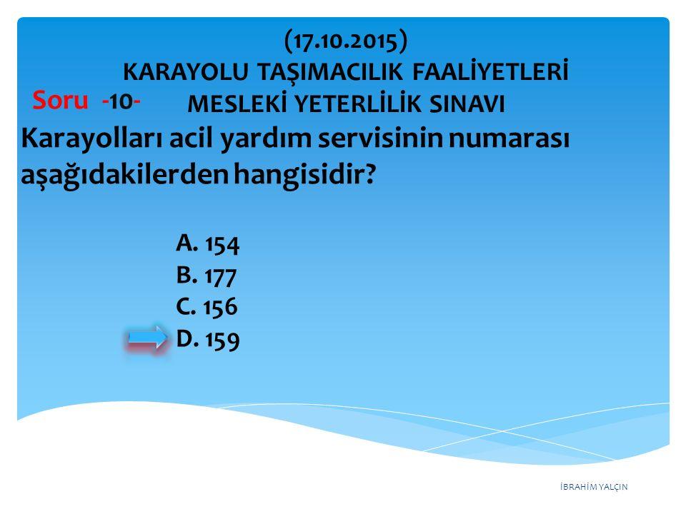 İBRAHİM YALÇIN Soru -10- Karayolları acil yardım servisinin numarası aşağıdakilerden hangisidir? A. 154 B. 177 C. 156 D. 159 (17.10.2015) KARAYOLU TAŞ