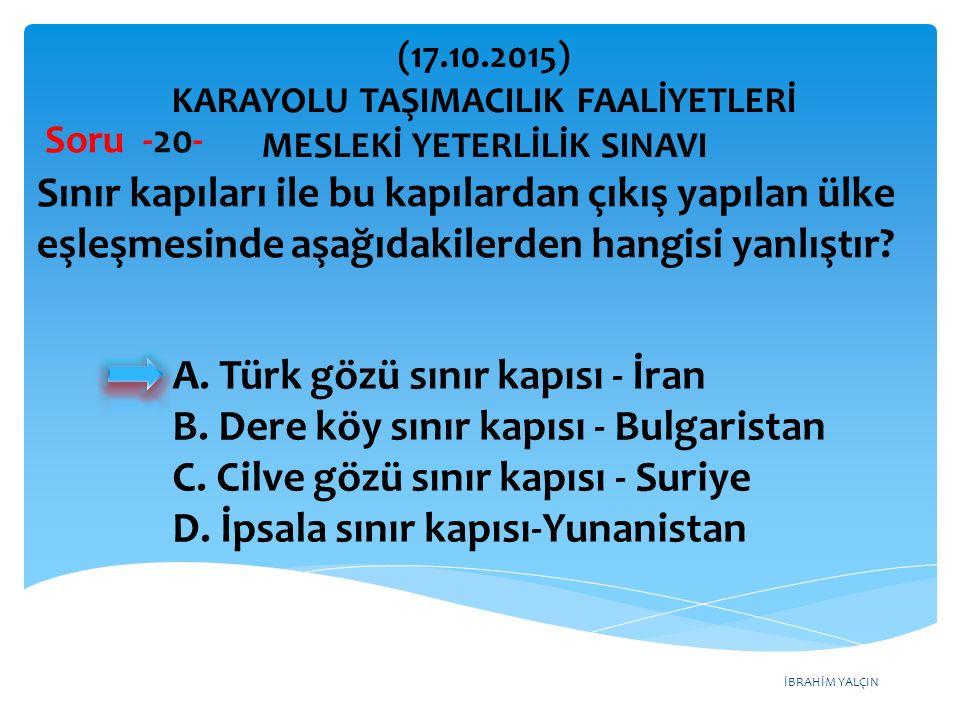 İBRAHİM YALÇIN Soru -20- Sınır kapıları ile bu kapılardan çıkış yapılan ülke eşleşmesinde aşağıdakilerden hangisi yanlıştır? A. Türk gözü sınır kapısı