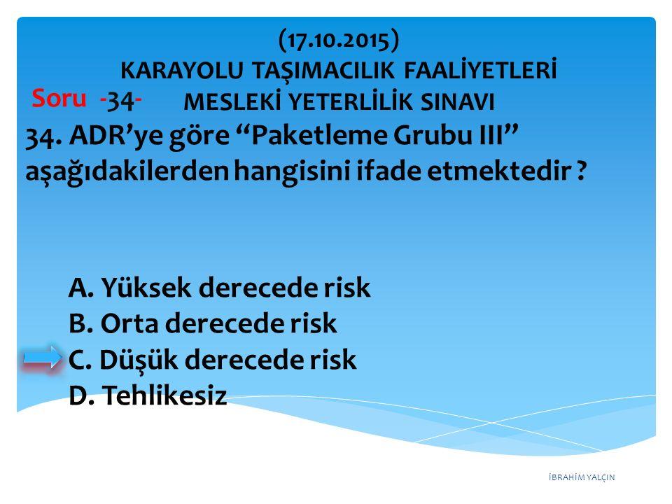 """İBRAHİM YALÇIN Soru -34- 34. ADR'ye göre """"Paketleme Grubu III"""" aşağıdakilerden hangisini ifade etmektedir ? A. Yüksek derecede risk B. Orta derecede r"""
