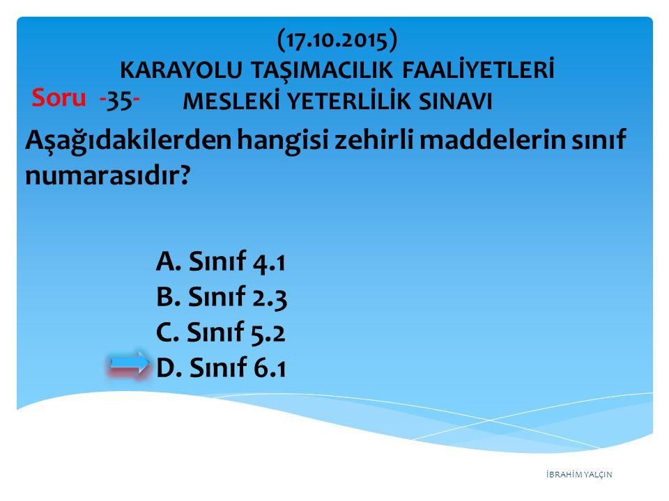 İBRAHİM YALÇIN Soru -35- Aşağıdakilerden hangisi zehirli maddelerin sınıf numarasıdır? A. Sınıf 4.1 B. Sınıf 2.3 C. Sınıf 5.2 D. Sınıf 6.1 (17.10.2015