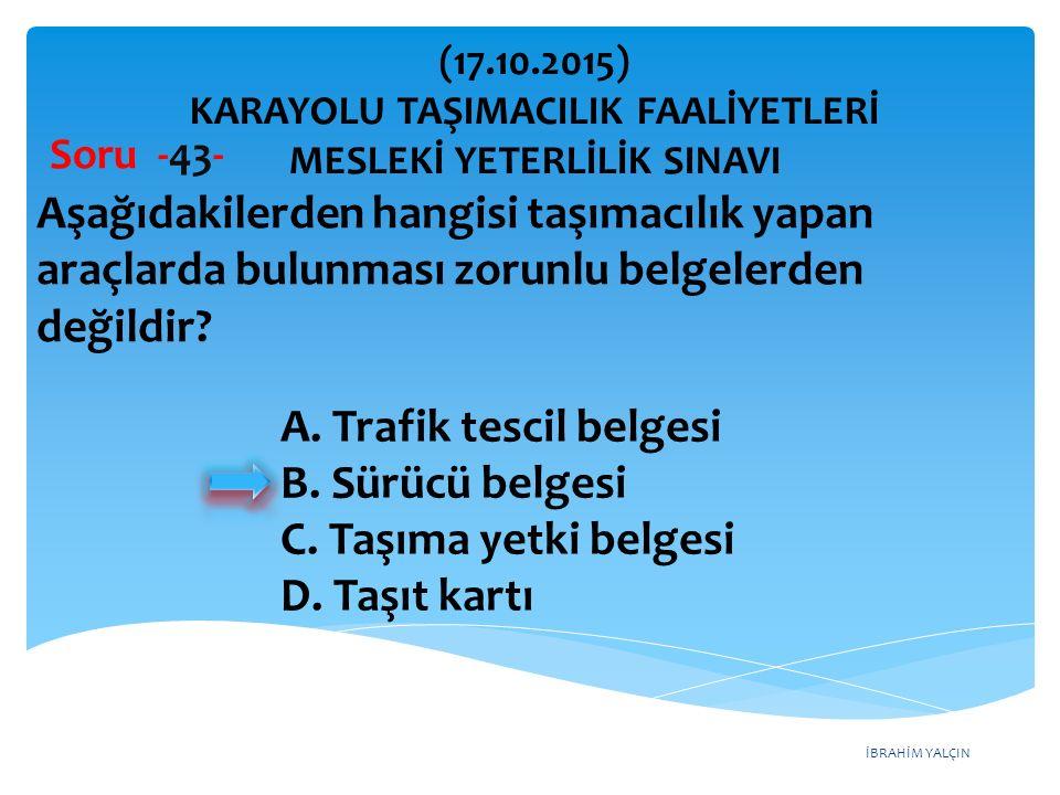 İBRAHİM YALÇIN Soru -43- Aşağıdakilerden hangisi taşımacılık yapan araçlarda bulunması zorunlu belgelerden değildir? A. Trafik tescil belgesi B. Sürüc