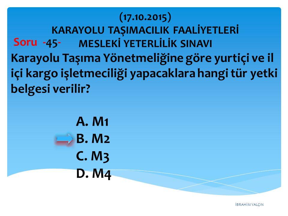 İBRAHİM YALÇIN Soru -45- Karayolu Taşıma Yönetmeliğine göre yurtiçi ve il içi kargo işletmeciliği yapacaklara hangi tür yetki belgesi verilir? A. M1 B