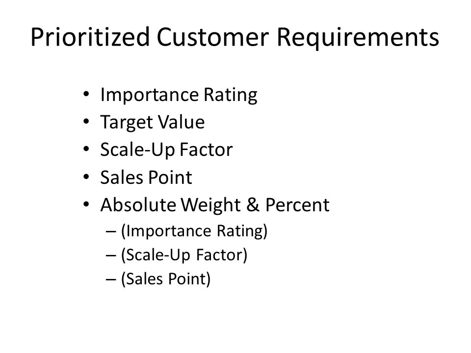 Prioritized Customer Requirements Importance Rating Target Value Scale-Up Factor Sales Point Absolute Weight & Percent – (Importance Rating) – (Scale-