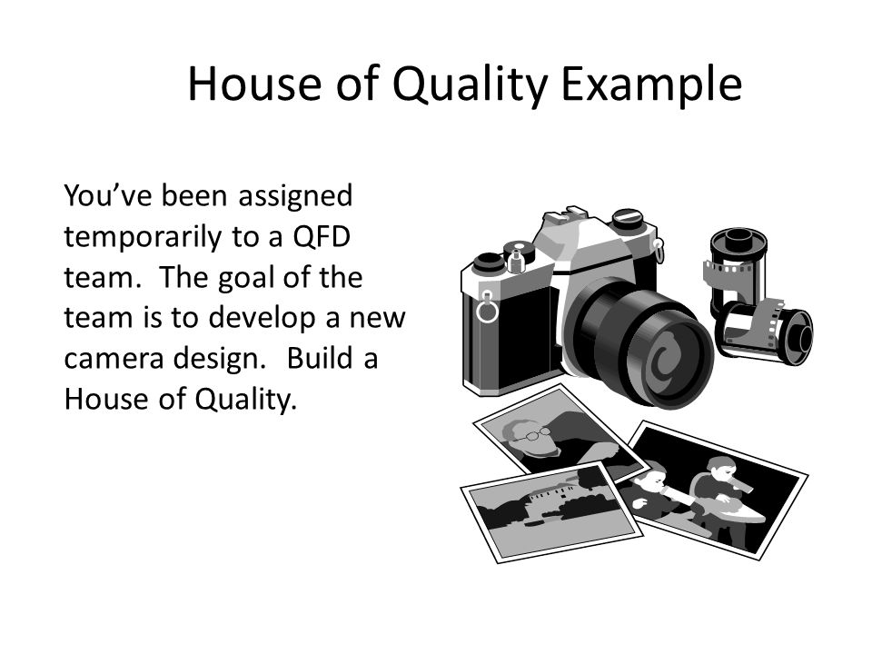 You've been assigned temporarily to a QFD team. The goal of the team is to develop a new camera design. Build a House of Quality. House of Quality Exa
