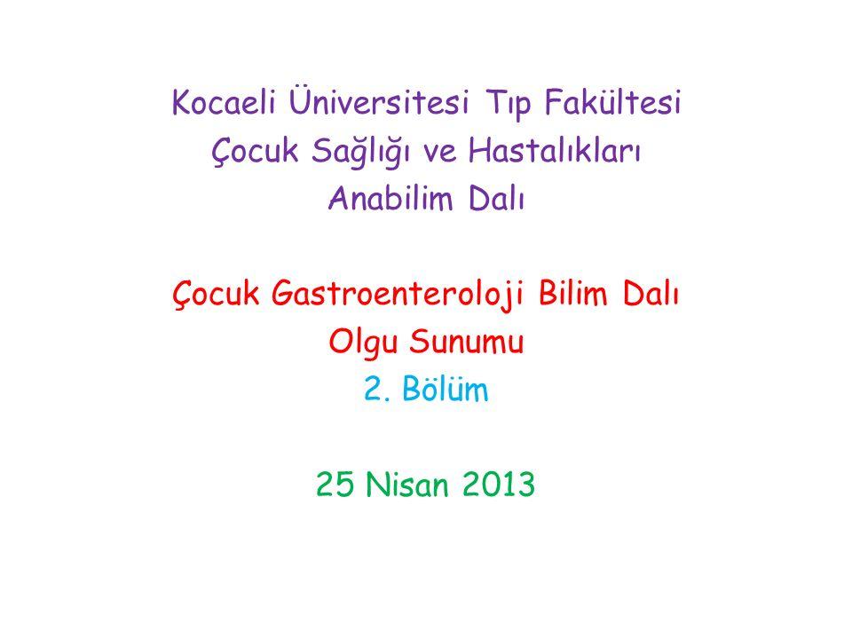 Kocaeli Üniversitesi Tıp Fakültesi Çocuk Sağlığı ve Hastalıkları Anabilim Dalı Çocuk Gastroenteroloji Bilim Dalı Olgu Sunumu 2. Bölüm 25 Nisan 2013