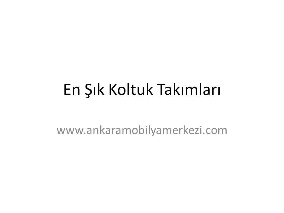 En Şık Koltuk Takımları www.ankaramobilyamerkezi.com