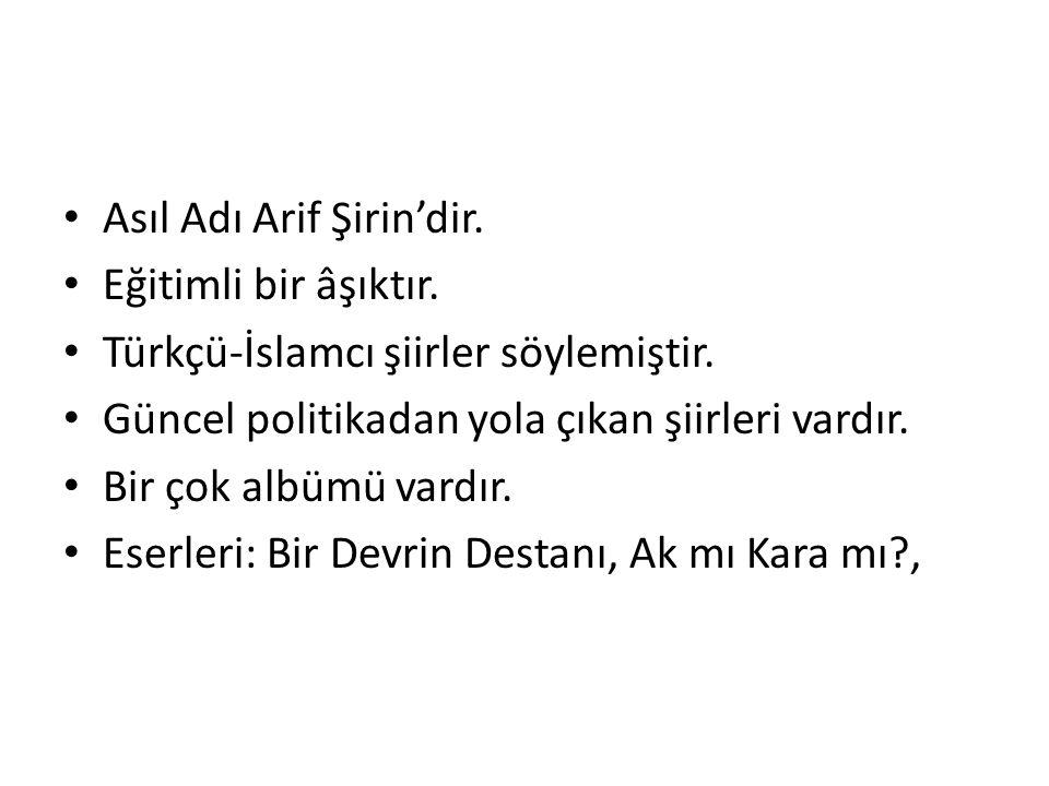 Asıl Adı Arif Şirin'dir. Eğitimli bir âşıktır. Türkçü-İslamcı şiirler söylemiştir. Güncel politikadan yola çıkan şiirleri vardır. Bir çok albümü vardı