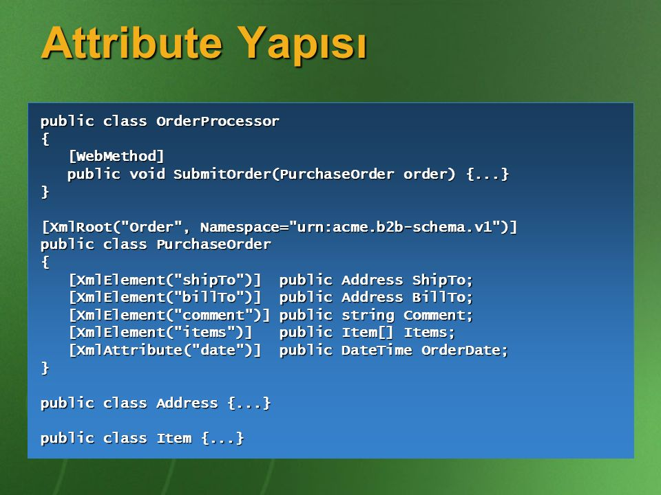 Attribute Yapısı public class OrderProcessor { [WebMethod] [WebMethod] public void SubmitOrder(PurchaseOrder order) {...} public void SubmitOrder(PurchaseOrder order) {...}} [XmlRoot( Order , Namespace= urn:acme.b2b-schema.v1 )] public class PurchaseOrder { [XmlElement( shipTo )] public Address ShipTo; [XmlElement( shipTo )] public Address ShipTo; [XmlElement( billTo )] public Address BillTo; [XmlElement( billTo )] public Address BillTo; [XmlElement( comment )] public string Comment; [XmlElement( comment )] public string Comment; [XmlElement( items )] public Item[] Items; [XmlElement( items )] public Item[] Items; [XmlAttribute( date )] public DateTime OrderDate; [XmlAttribute( date )] public DateTime OrderDate;} public class Address {...} public class Item {...}