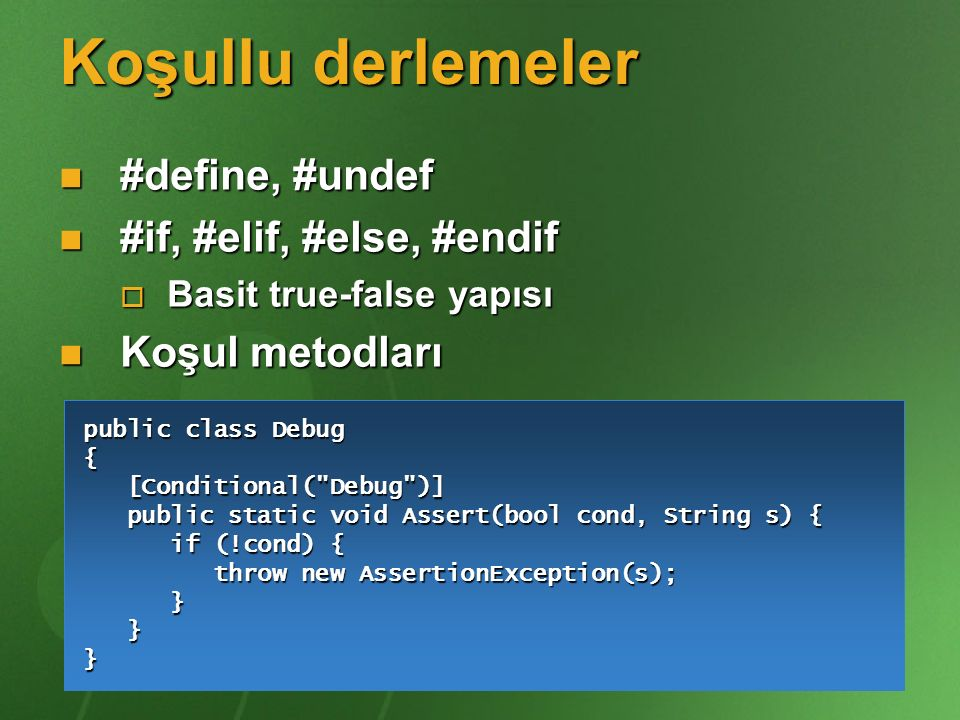 Koşullu derlemeler #define, #undef #define, #undef #if, #elif, #else, #endif #if, #elif, #else, #endif  Basit true-false yapısı Koşul metodları Koşul metodları public class Debug { [Conditional( Debug )] [Conditional( Debug )] public static void Assert(bool cond, String s) { public static void Assert(bool cond, String s) { if (!cond) { if (!cond) { throw new AssertionException(s); throw new AssertionException(s); } }}