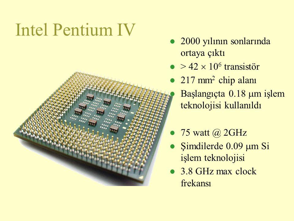 Intel Pentium IV l 2000 yılının sonlarında ortaya çıktı l > 42  10 6 transistör l 217 mm 2 chip alanı l Başlangıçta 0.18  m işlem teknolojisi kullanıldı l 75 watt @ 2GHz l Şimdilerde 0.09  m Si işlem teknolojisi l 3.8 GHz max clock frekansı