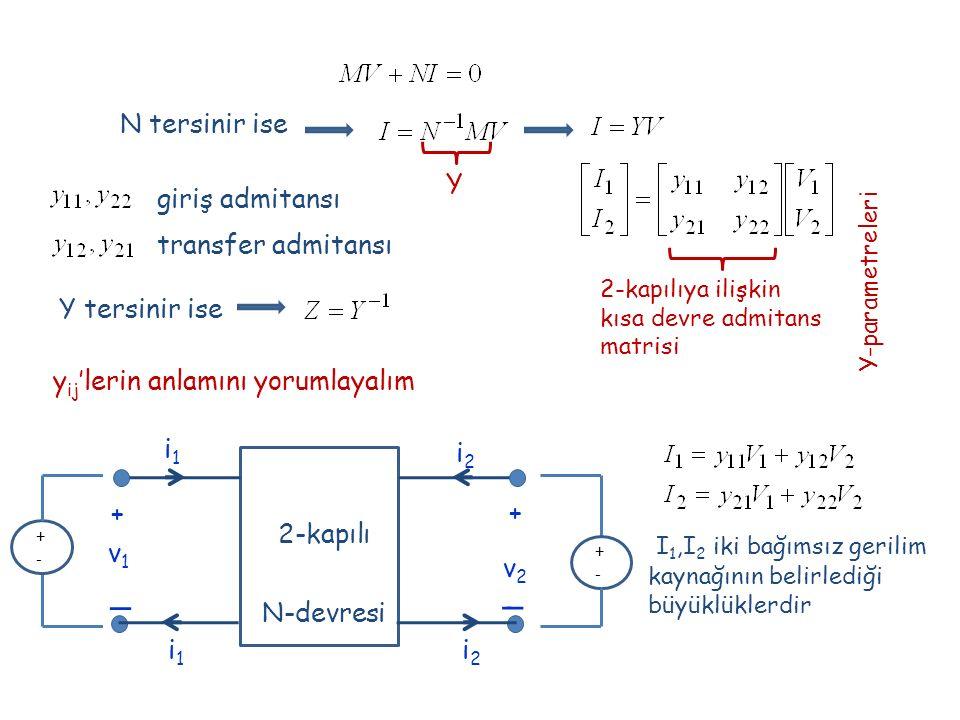 N tersinir ise Y 2-kapılıya ilişkin kısa devre admitans matrisi Y-parametreleri giriş admitansı transfer admitansı y ij 'lerin anlamını yorumlayalım I 1,I 2 iki bağımsız gerilim kaynağının belirlediği büyüklüklerdir + _ _ + v1v1 v2v2 i1i1 i2i2 2-kapılı N-devresi i2i2 i1i1 +-+- +-+- Y tersinir ise