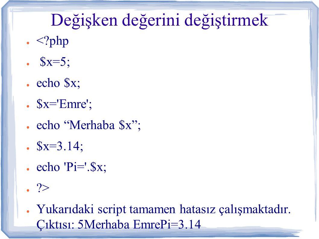 Değişken değerini değiştirmek ● <?php ● $x=5; ● echo $x; ● $x= Emre ; ● echo Merhaba $x ; ● $x=3.14; ● echo Pi= .$x; ● ?> ● Yukarıdaki script tamamen hatasız çalışmaktadır.