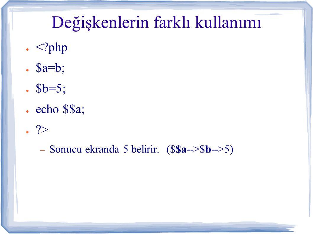 Değişkenlerin farklı kullanımı ● <?php ● $a=b; ● $b=5; ● echo $$a; ● ?> – Sonucu ekranda 5 belirir.