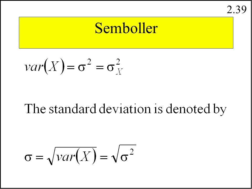 2.38 Kesikli Rassal Degişkenlerde Varyans Standart Sapma varyansın karekök degeridir. var ( X ) = (xixi - EX) 2 f (xixi ) i= 1 n 