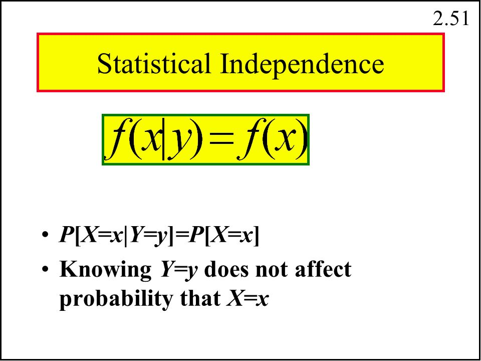 2.50.15.05.45.35 X & Y not independent Y = 1 Y = 2 X = 0 X = 1.60.40.50 f (X = 1) f (X = 0) f (Y = 1) f (Y = 2) marginal pdf for Y: marginal pdf for X:.50x.60=.30.50x.40=.20 The calculations in the boxes show the numbers required to have independence.