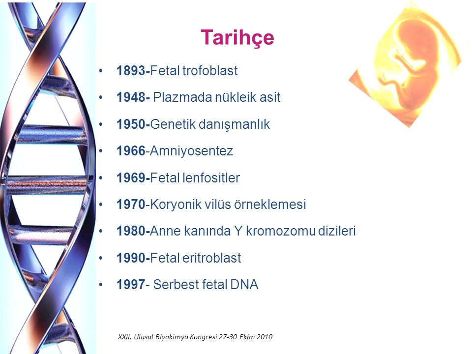 Tarihçe 1893-Fetal trofoblast 1948- Plazmada nükleik asit 1950-Genetik danışmanlık 1966-Amniyosentez 1969-Fetal lenfositler 1970-Koryonik vilüs örneklemesi 1980-Anne kanında Y kromozomu dizileri 1990-Fetal eritroblast 1997- Serbest fetal DNA XXII.