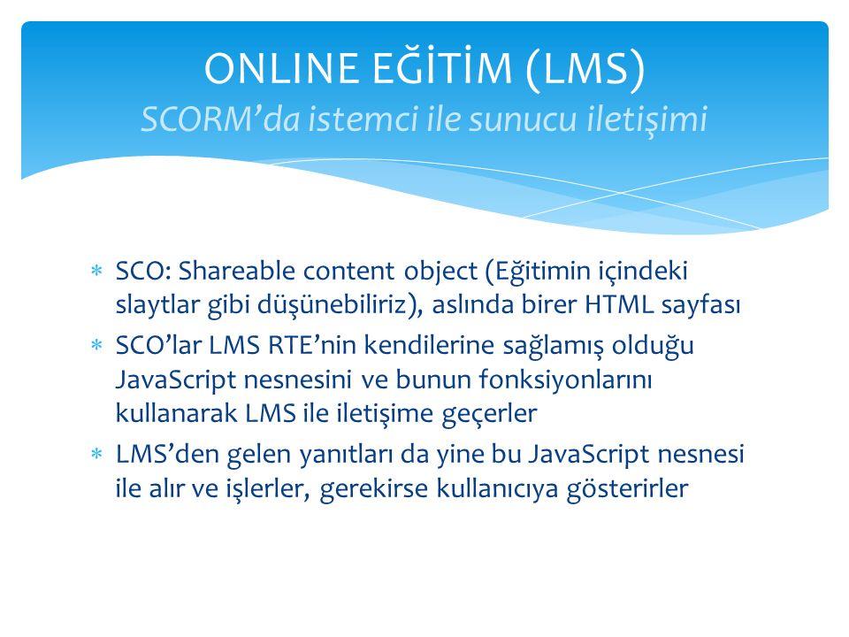  SCO: Shareable content object (Eğitimin içindeki slaytlar gibi düşünebiliriz), aslında birer HTML sayfası  SCO'lar LMS RTE'nin kendilerine sağlamış