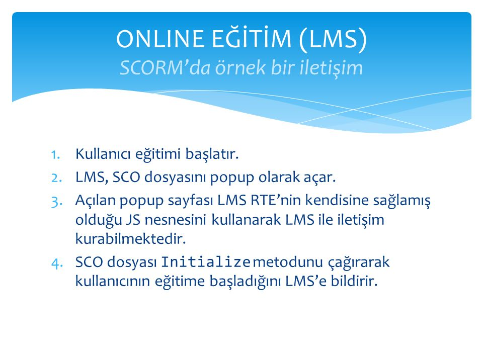 1.Kullanıcı eğitimi başlatır. 2.LMS, SCO dosyasını popup olarak açar. 3.Açılan popup sayfası LMS RTE'nin kendisine sağlamış olduğu JS nesnesini kullan