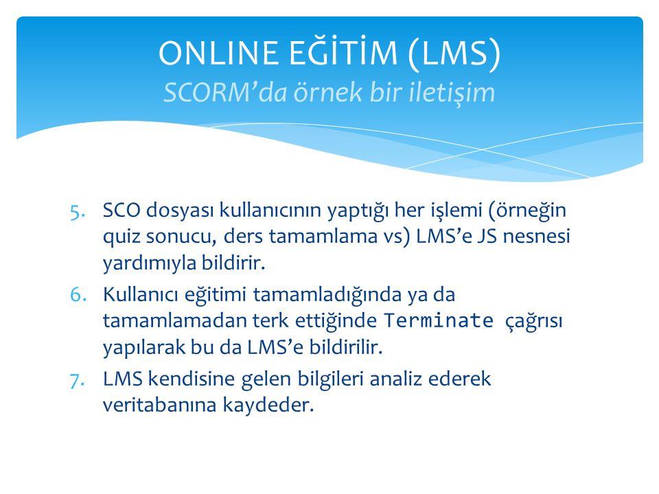 5.SCO dosyası kullanıcının yaptığı her işlemi (örneğin quiz sonucu, ders tamamlama vs) LMS'e JS nesnesi yardımıyla bildirir. 6.Kullanıcı eğitimi tamam