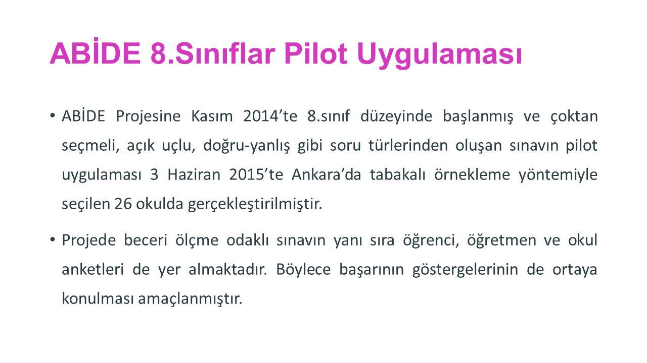 ABİDE 8.Sınıflar Pilot Uygulaması ABİDE Projesine Kasım 2014'te 8.sınıf düzeyinde başlanmış ve çoktan seçmeli, açık uçlu, doğru-yanlış gibi soru türlerinden oluşan sınavın pilot uygulaması 3 Haziran 2015'te Ankara'da tabakalı örnekleme yöntemiyle seçilen 26 okulda gerçekleştirilmiştir.