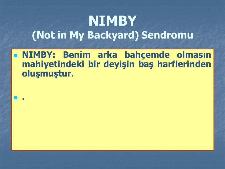 NIMBY (Not in My Backyard) Sendromu NIMBY: Benim arka bahçemde olmasın mahiyetindeki bir deyişin baş harflerinden oluşmuştur..
