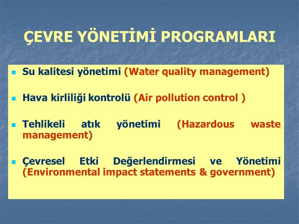 ÇEVRE YÖNETİMİ PROGRAMLARI Su kalitesi yönetimi (Water quality management) Hava kirliliği kontrolü (Air pollution control ) Tehlikeli atık yönetimi (Hazardous waste management) Çevresel Etki Değerlendirmesi ve Yönetimi (Environmental impact statements & government)