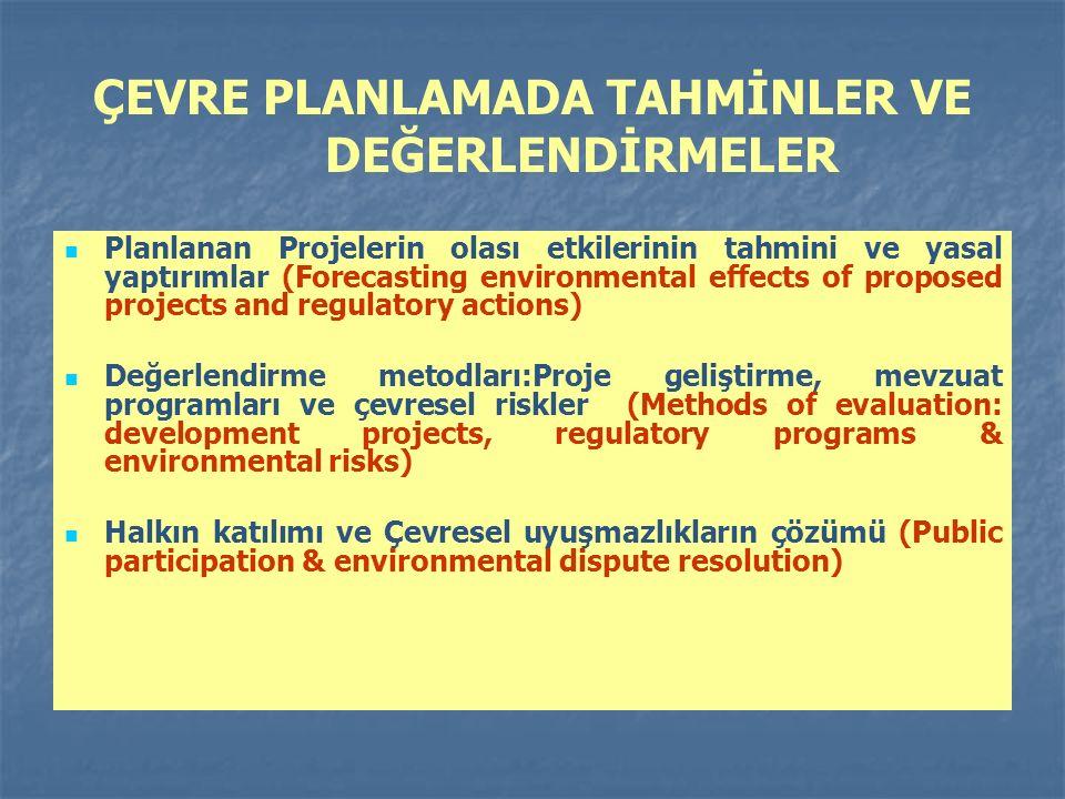 ÇEVRE PLANLAMADA TAHMİNLER VE DEĞERLENDİRMELER Planlanan Projelerin olası etkilerinin tahmini ve yasal yaptırımlar (Forecasting environmental effects of proposed projects and regulatory actions) Değerlendirme metodları:Proje geliştirme, mevzuat programları ve çevresel riskler (Methods of evaluation: development projects, regulatory programs & environmental risks) Halkın katılımı ve Çevresel uyuşmazlıkların çözümü (Public participation & environmental dispute resolution)