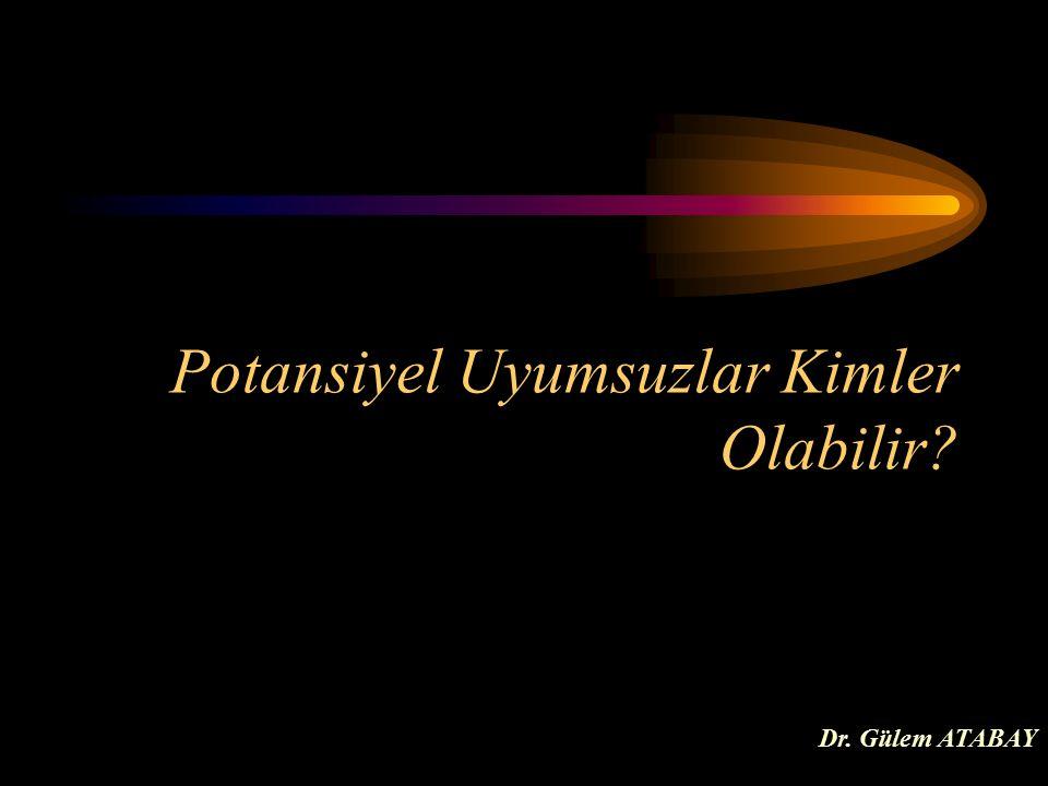 Potansiyel Uyumsuzlar Kimler Olabilir Dr. Gülem ATABAY
