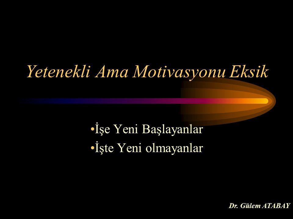 Yetenekli Ama Motivasyonu Eksik İşe Yeni Başlayanlar İşte Yeni olmayanlar Dr. Gülem ATABAY