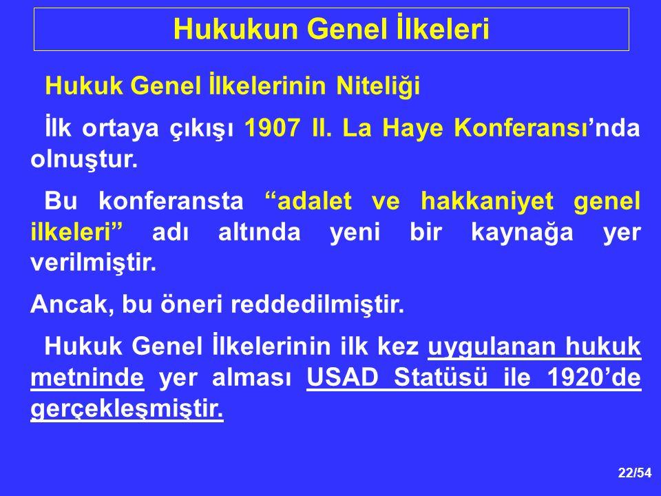22/54 Hukukun Genel İlkeleri Hukuk Genel İlkelerinin Niteliği İlk ortaya çıkışı 1907 II.