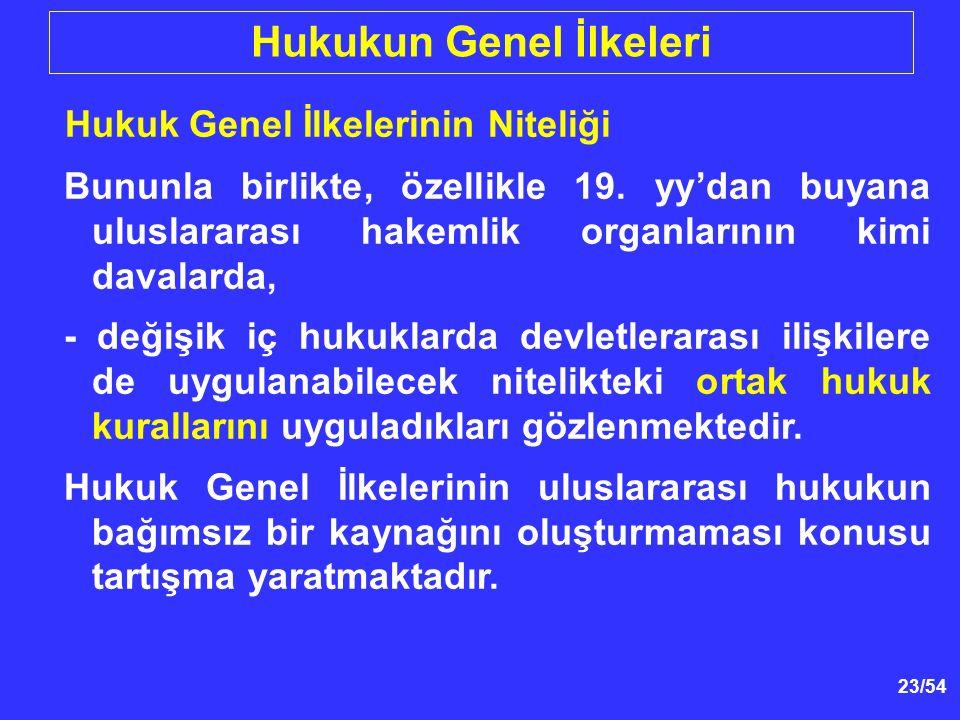 23/54 Hukukun Genel İlkeleri Hukuk Genel İlkelerinin Niteliği Bununla birlikte, özellikle 19. yy'dan buyana uluslararası hakemlik organlarının kimi da