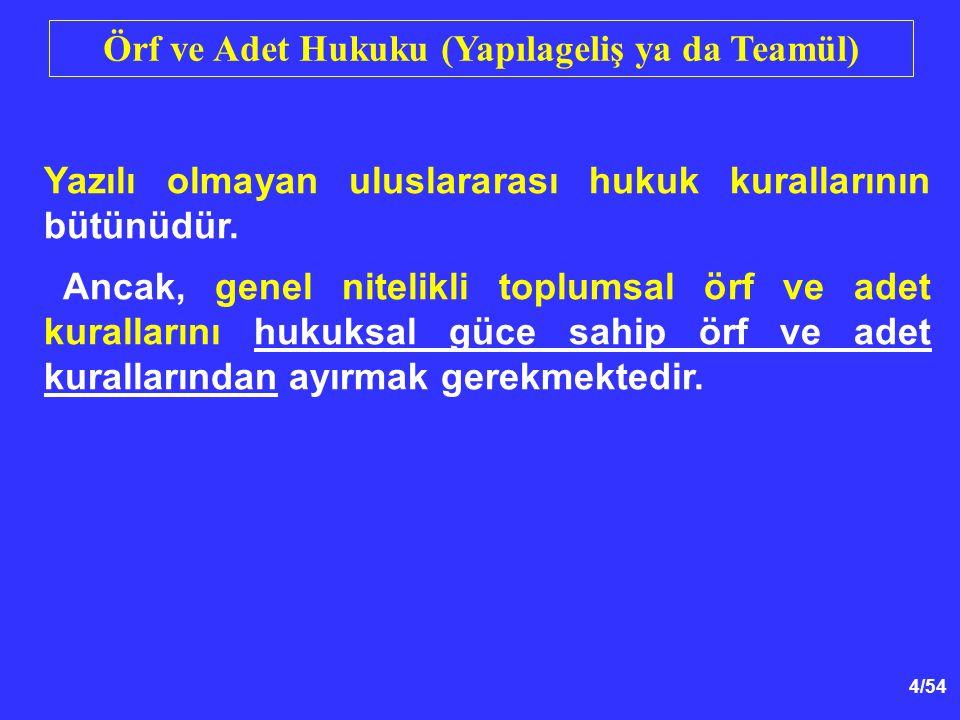 4/54 Örf ve Adet Hukuku (Yapılageliş ya da Teamül) Yazılı olmayan uluslararası hukuk kurallarının bütünüdür. Ancak, genel nitelikli toplumsal örf ve a