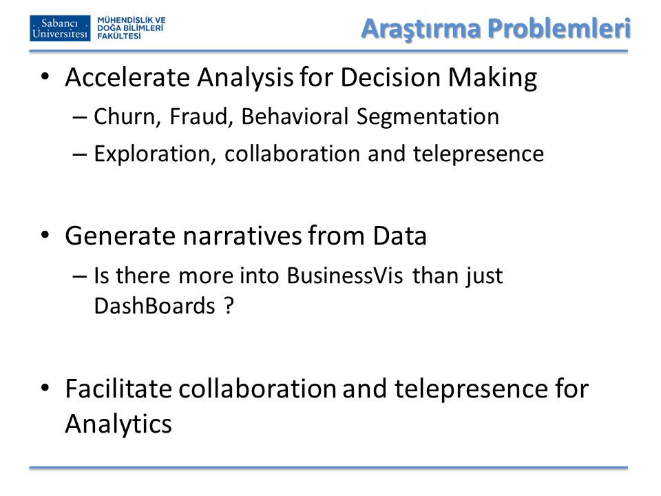 Araştırma Problemleri Accelerate Analysis for Decision Making – Churn, Fraud, Behavioral Segmentation – Exploration, collaboration and telepresence Generate narratives from Data – Is there more into BusinessVis than just DashBoards .