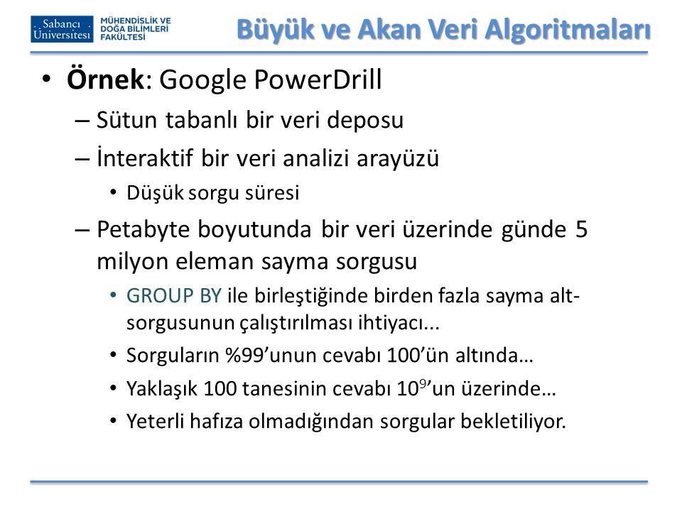 Büyük ve Akan Veri Algoritmaları Örnek: Google PowerDrill – Sütun tabanlı bir veri deposu – İnteraktif bir veri analizi arayüzü Düşük sorgu süresi – Petabyte boyutunda bir veri üzerinde günde 5 milyon eleman sayma sorgusu GROUP BY ile birleştiğinde birden fazla sayma alt- sorgusunun çalıştırılması ihtiyacı...