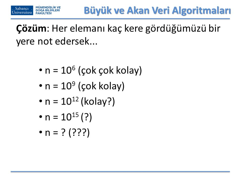 Büyük ve Akan Veri Algoritmaları Çözüm: Her elemanı kaç kere gördüğümüzü bir yere not edersek... n = 10 6 (çok çok kolay) n = 10 9 (çok kolay) n = 10