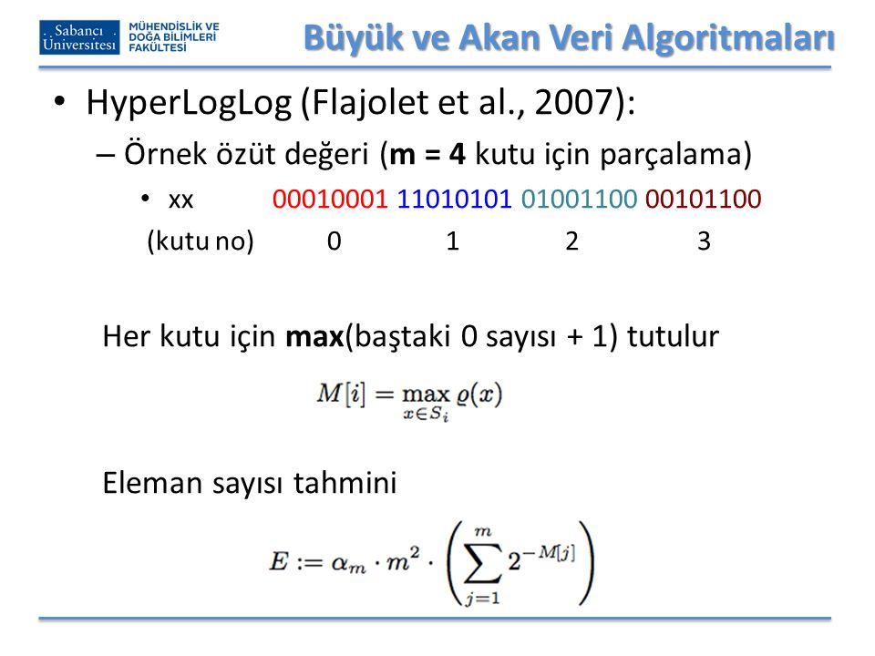 Büyük ve Akan Veri Algoritmaları HyperLogLog (Flajolet et al., 2007): – Örnek özüt değeri (m = 4 kutu için parçalama) xx 00010001 11010101 01001100 00101100 (kutu no) 0 1 2 3 Her kutu için max(baştaki 0 sayısı + 1) tutulur Eleman sayısı tahmini