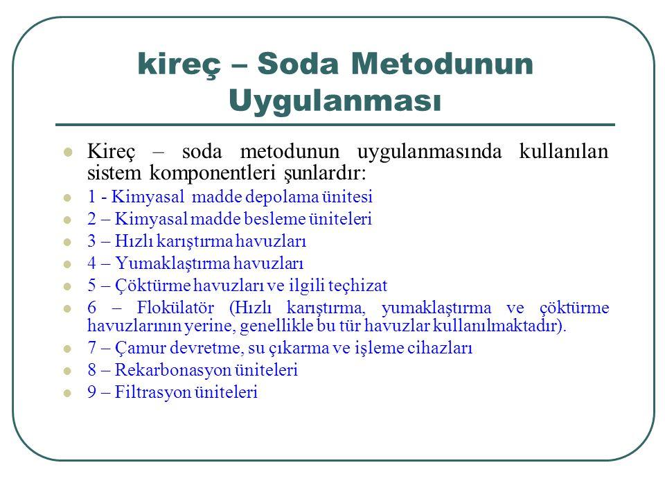kireç – Soda Metodunun Uygulanması Kireç – soda metodunun uygulanmasında kullanılan sistem komponentleri şunlardır: 1 - Kimyasal madde depolama ünitesi 2 – Kimyasal madde besleme üniteleri 3 – Hızlı karıştırma havuzları 4 – Yumaklaştırma havuzları 5 – Çöktürme havuzları ve ilgili teçhizat 6 – Flokülatör (Hızlı karıştırma, yumaklaştırma ve çöktürme havuzlarının yerine, genellikle bu tür havuzlar kullanılmaktadır).