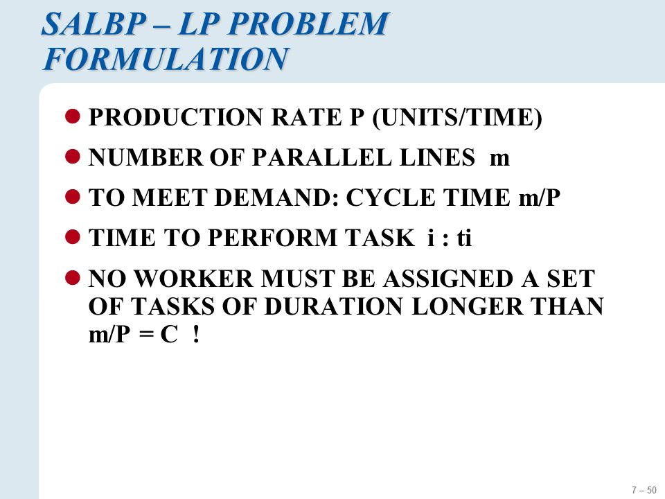 7 – 50 SALBP – LP PROBLEM FORMULATION PRODUCTION RATE P (UNITS/TIME) NUMBER OF PARALLEL LINES m TO MEET DEMAND: CYCLE TIME m/P TIME TO PERFORM TASK i : ti NO WORKER MUST BE ASSIGNED A SET OF TASKS OF DURATION LONGER THAN m/P = C !