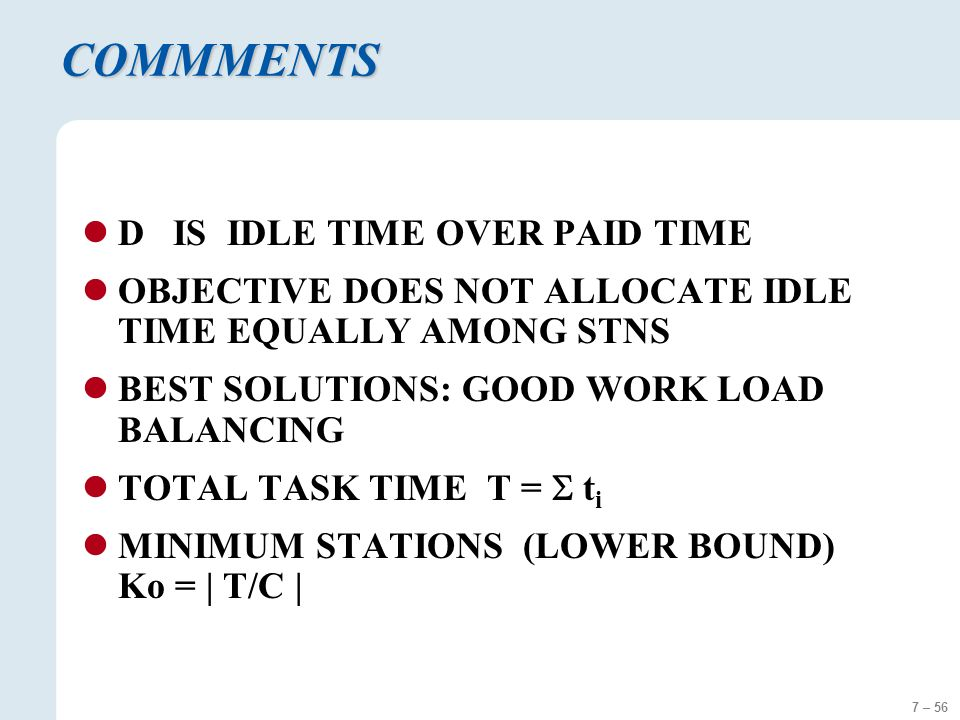 7 – 56 COMMMENTS D IS IDLE TIME OVER PAID TIME OBJECTIVE DOES NOT ALLOCATE IDLE TIME EQUALLY AMONG STNS BEST SOLUTIONS: GOOD WORK LOAD BALANCING TOTAL TASK TIME T =  t i MINIMUM STATIONS (LOWER BOUND) Ko = | T/C |