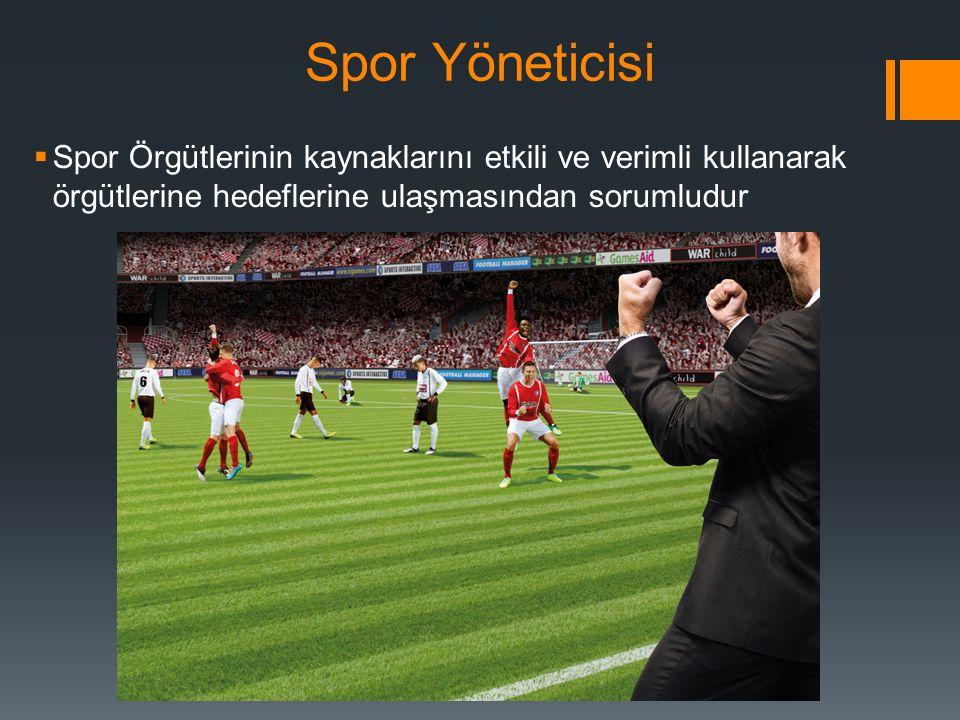 Spor Yöneticisi  Spor Örgütlerinin kaynaklarını etkili ve verimli kullanarak örgütlerine hedeflerine ulaşmasından sorumludur