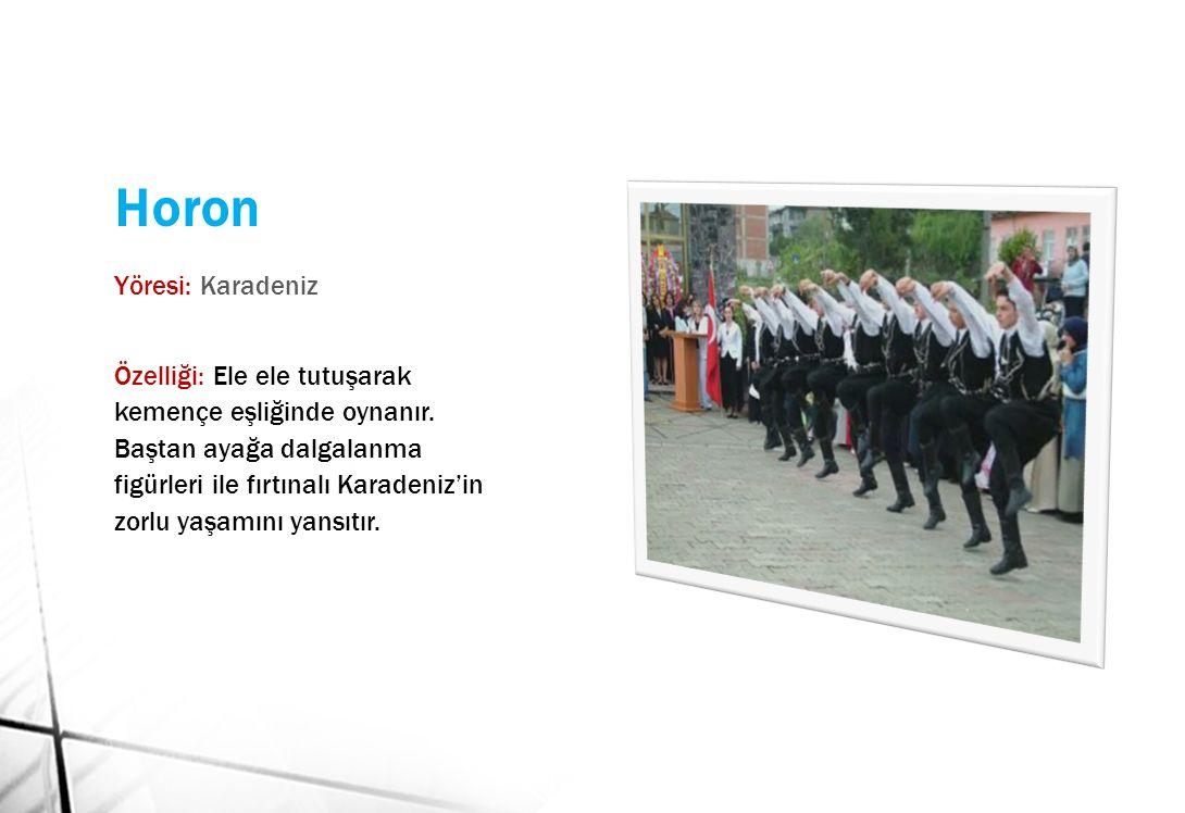 Horon Yöresi: Karadeniz Özelliği: Ele ele tutuşarak kemençe eşliğinde oynanır.